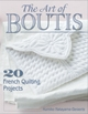 Art of Boutis, The: 20 French Quilting Projects